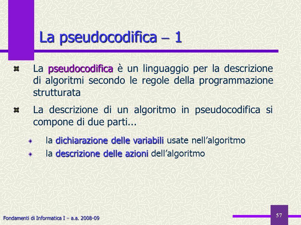 Fondamenti di Informatica I a.a. 2008-09 57 La pseudocodifica 1 pseudocodifica La pseudocodifica è un linguaggio per la descrizione di algoritmi secon
