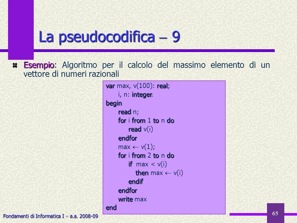 Fondamenti di Informatica I a.a. 2008-09 65 Esempio Esempio: Algoritmo per il calcolo del massimo elemento di un vettore di numeri razionali La pseudo