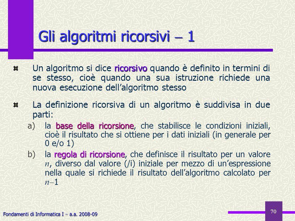 Fondamenti di Informatica I a.a. 2008-09 70 ricorsivo Un algoritmo si dice ricorsivo quando è definito in termini di se stesso, cioè quando una sua is