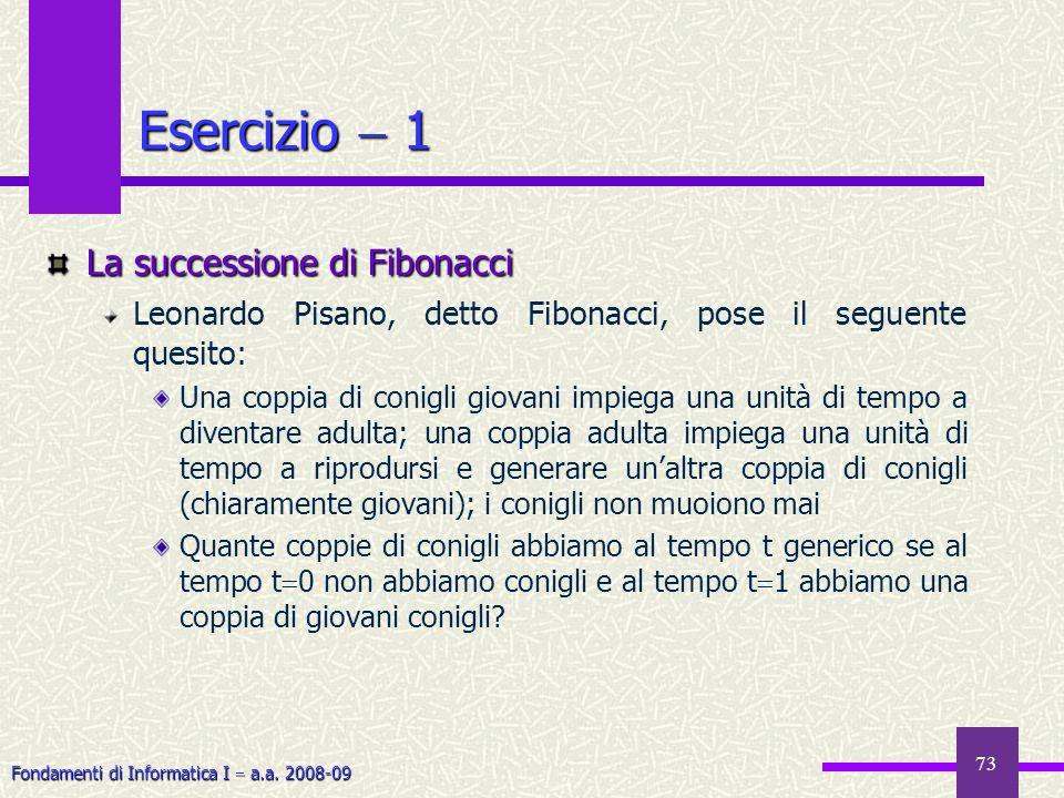 Fondamenti di Informatica I a.a. 2008-09 73 Esercizio 1 La successione di Fibonacci Leonardo Pisano, detto Fibonacci, pose il seguente quesito: Una co