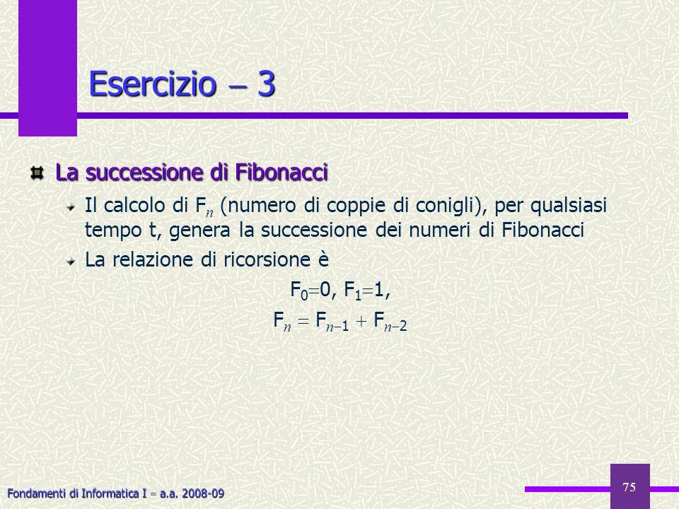 Fondamenti di Informatica I a.a. 2008-09 75 Esercizio 3 La successione di Fibonacci Il calcolo di F n (numero di coppie di conigli), per qualsiasi tem
