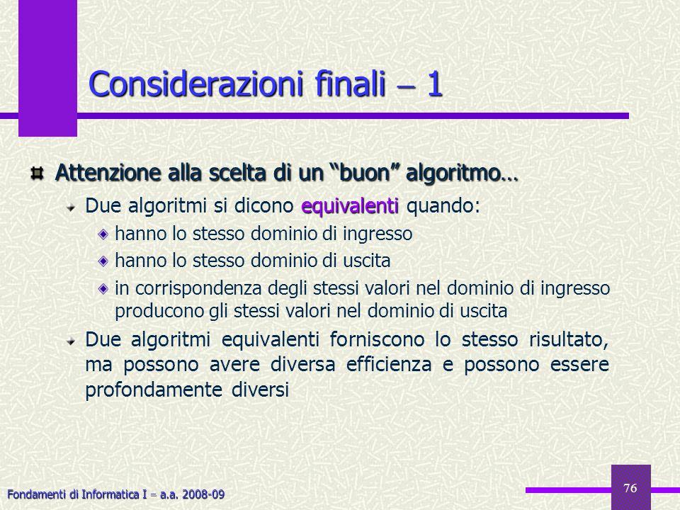 Fondamenti di Informatica I a.a. 2008-09 76 Considerazioni finali 1 Attenzione alla scelta di un buon algoritmo… equivalenti Due algoritmi si dicono e