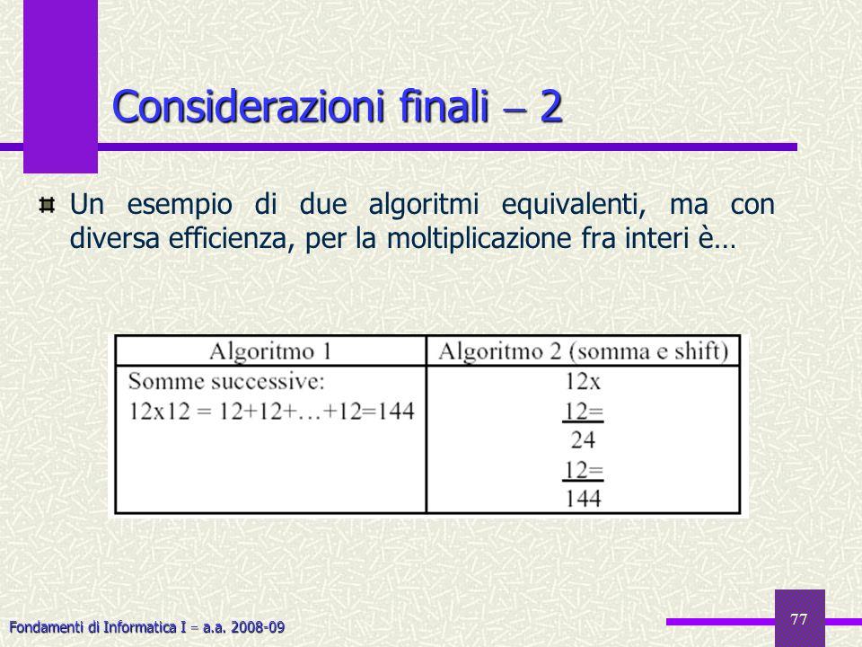 Fondamenti di Informatica I a.a. 2008-09 77 Considerazioni finali 2 Un esempio di due algoritmi equivalenti, ma con diversa efficienza, per la moltipl