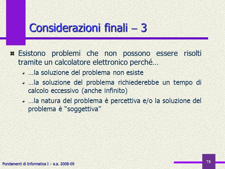 Fondamenti di Informatica I a.a. 2008-09 78 Considerazioni finali 3 Esistono problemi che non possono essere risolti tramite un calcolatore elettronic