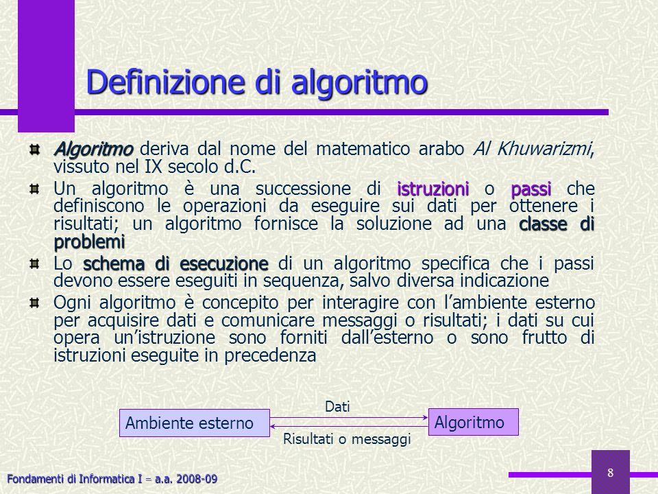 Fondamenti di Informatica I a.a. 2008-09 8 Definizione di algoritmo Algoritmo Algoritmo deriva dal nome del matematico arabo Al Khuwarizmi, vissuto ne