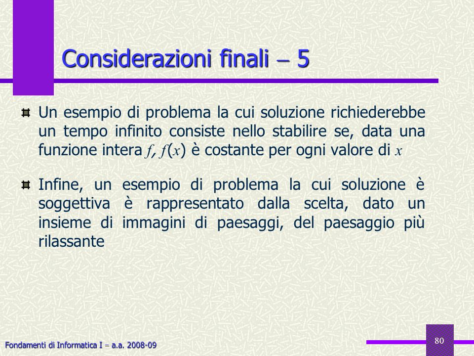 Fondamenti di Informatica I a.a. 2008-09 80 Considerazioni finali 5 Un esempio di problema la cui soluzione richiederebbe un tempo infinito consiste n