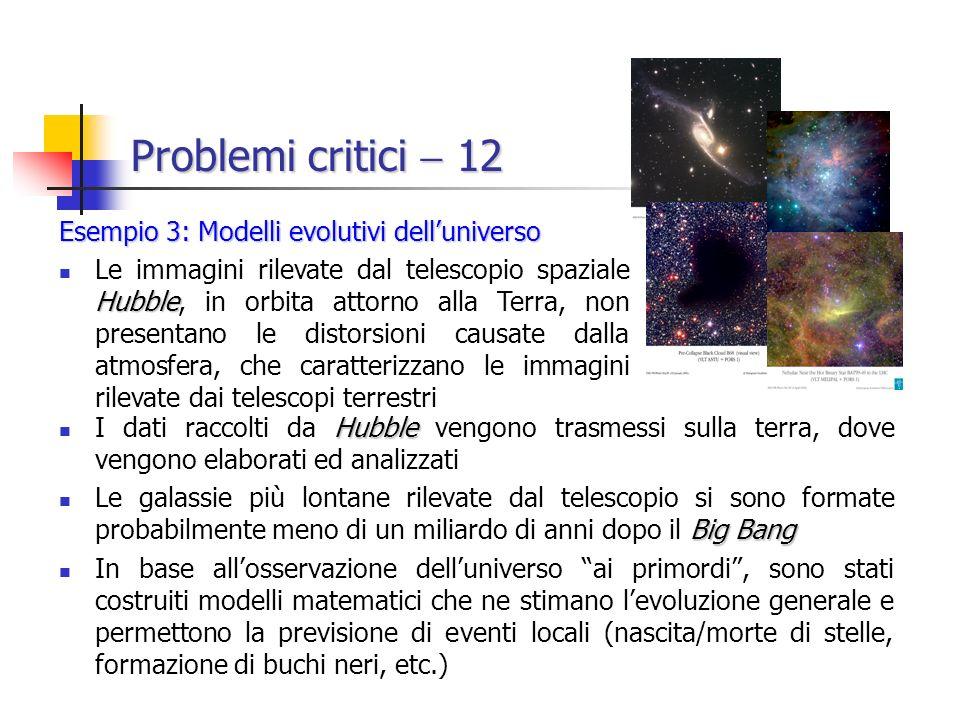Problemi critici 12 Hubble I dati raccolti da Hubble vengono trasmessi sulla terra, dove vengono elaborati ed analizzati Big Bang Le galassie più lontane rilevate dal telescopio si sono formate probabilmente meno di un miliardo di anni dopo il Big Bang In base allosservazione delluniverso ai primordi, sono stati costruiti modelli matematici che ne stimano levoluzione generale e permettono la previsione di eventi locali (nascita/morte di stelle, formazione di buchi neri, etc.) Esempio 3: Modelli evolutivi delluniverso Hubble Le immagini rilevate dal telescopio spaziale Hubble, in orbita attorno alla Terra, non presentano le distorsioni causate dalla atmosfera, che caratterizzano le immagini rilevate dai telescopi terrestri