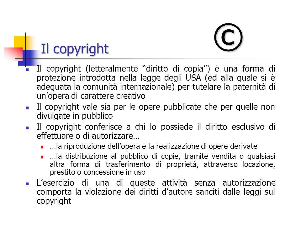 Il copyright Il copyright (letteralmente diritto di copia) è una forma di protezione introdotta nella legge degli USA (ed alla quale si è adeguata la comunità internazionale) per tutelare la paternità di unopera di carattere creativo Il copyright vale sia per le opere pubblicate che per quelle non divulgate in pubblico Il copyright conferisce a chi lo possiede il diritto esclusivo di effettuare o di autorizzare… …la riproduzione dellopera e la realizzazione di opere derivate …la distribuzione al pubblico di copie, tramite vendita o qualsiasi altra forma di trasferimento di proprietà, attraverso locazione, prestito o concessione in uso Lesercizio di una di queste attività senza autorizzazione comporta la violazione dei diritti dautore sanciti dalle leggi sul copyright ©