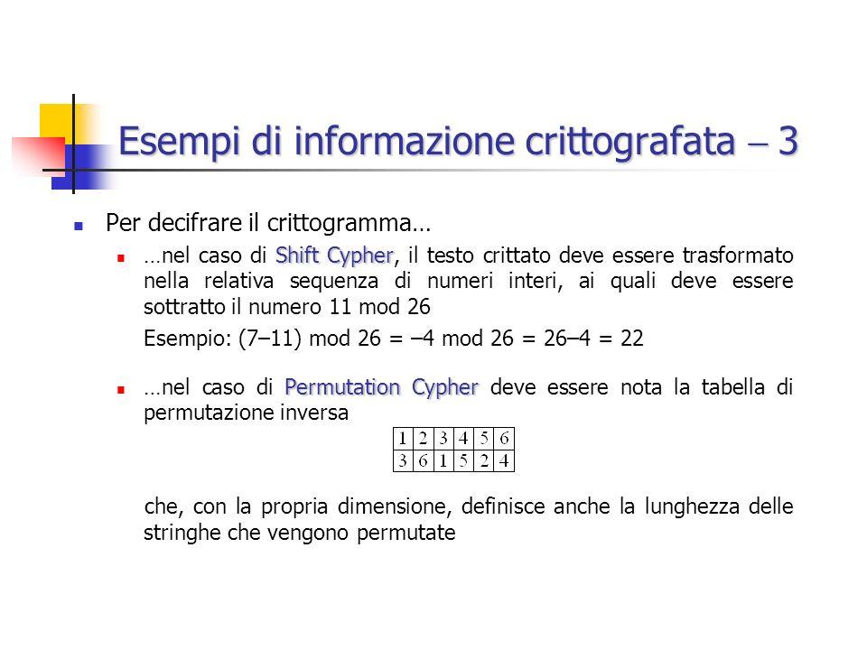 Esempi di informazione crittografata 3 Per decifrare il crittogramma… Shift Cypher …nel caso di Shift Cypher, il testo crittato deve essere trasformato nella relativa sequenza di numeri interi, ai quali deve essere sottratto il numero 11 mod 26 Esempio: (7–11) mod 26 = –4 mod 26 = 26–4 = 22 Permutation Cypher …nel caso di Permutation Cypher deve essere nota la tabella di permutazione inversa che, con la propria dimensione, definisce anche la lunghezza delle stringhe che vengono permutate