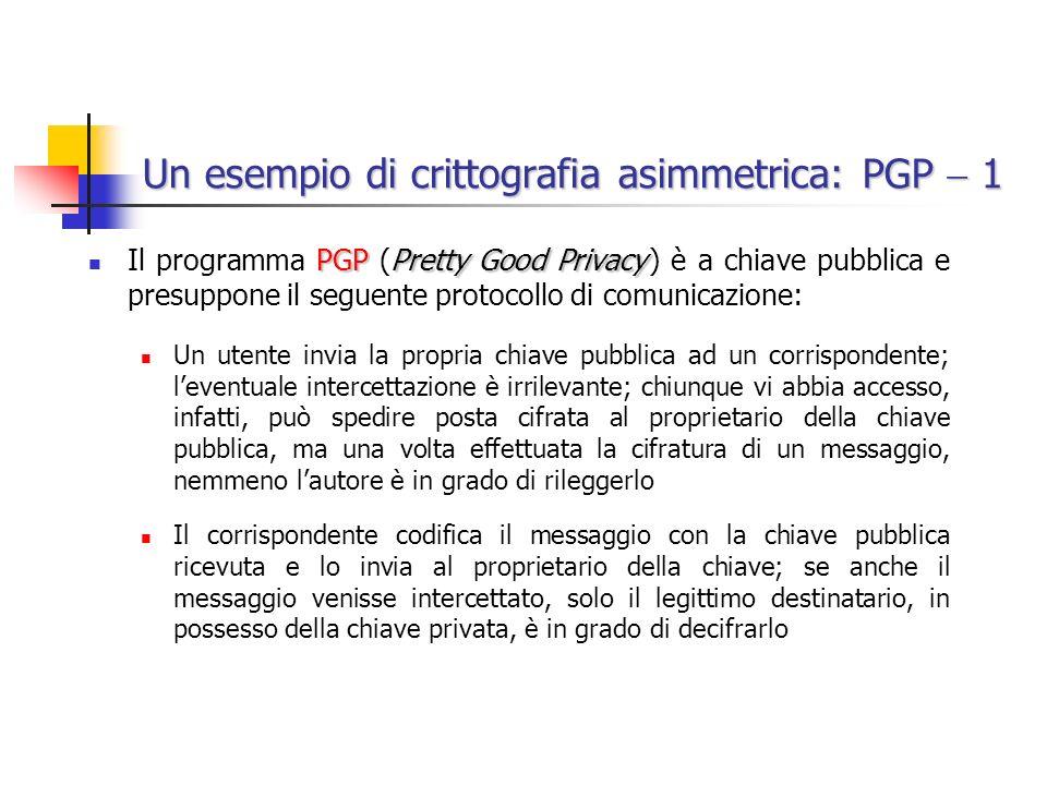 Un esempio di crittografia asimmetrica: PGP 1 PGPPretty Good Privacy Il programma PGP (Pretty Good Privacy ) è a chiave pubblica e presuppone il seguente protocollo di comunicazione: Un utente invia la propria chiave pubblica ad un corrispondente; leventuale intercettazione è irrilevante; chiunque vi abbia accesso, infatti, può spedire posta cifrata al proprietario della chiave pubblica, ma una volta effettuata la cifratura di un messaggio, nemmeno lautore è in grado di rileggerlo Il corrispondente codifica il messaggio con la chiave pubblica ricevuta e lo invia al proprietario della chiave; se anche il messaggio venisse intercettato, solo il legittimo destinatario, in possesso della chiave privata, è in grado di decifrarlo