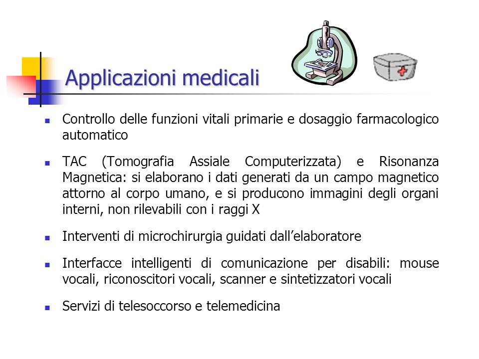 Applicazioni medicali Controllo delle funzioni vitali primarie e dosaggio farmacologico automatico TAC (Tomografia Assiale Computerizzata) e Risonanza Magnetica: si elaborano i dati generati da un campo magnetico attorno al corpo umano, e si producono immagini degli organi interni, non rilevabili con i raggi X Interventi di microchirurgia guidati dallelaboratore Interfacce intelligenti di comunicazione per disabili: mouse vocali, riconoscitori vocali, scanner e sintetizzatori vocali Servizi di telesoccorso e telemedicina