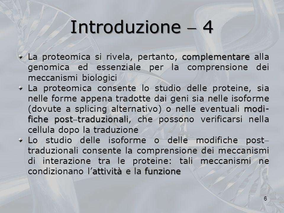 Introduzione 4 complementare La proteomica si rivela, pertanto, complementare alla genomica ed essenziale per la comprensione dei meccanismi biologici