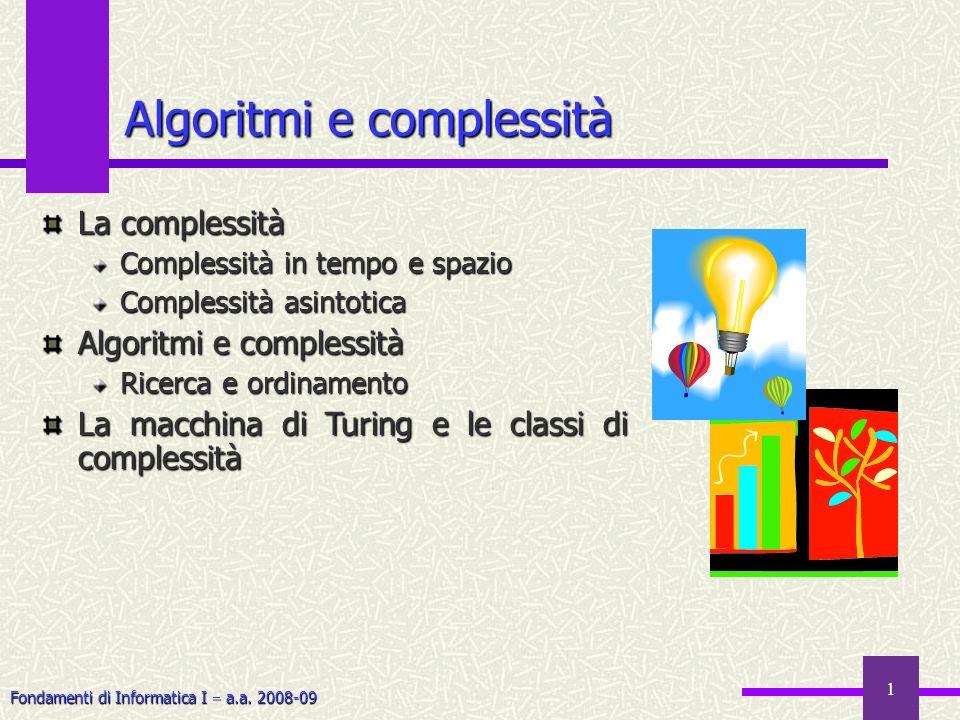 Fondamenti di Informatica I a.a. 2008-09 1 Algoritmi e complessità La complessità Complessità in tempo e spazio Complessità asintotica Algoritmi e com
