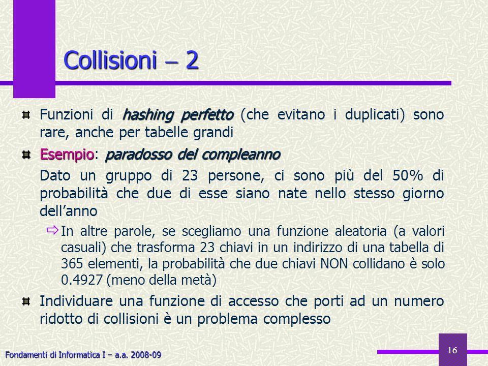 Fondamenti di Informatica I a.a. 2008-09 16 Collisioni 2 hashing perfetto Funzioni di hashing perfetto (che evitano i duplicati) sono rare, anche per