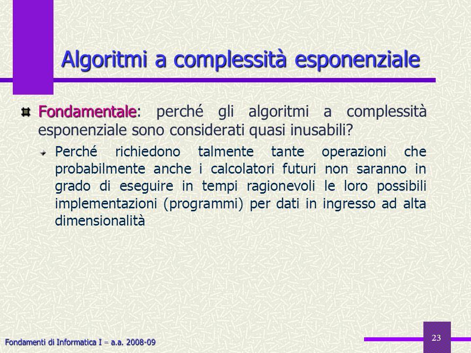 Fondamenti di Informatica I a.a. 2008-09 23 Fondamentale Fondamentale: perché gli algoritmi a complessità esponenziale sono considerati quasi inusabil
