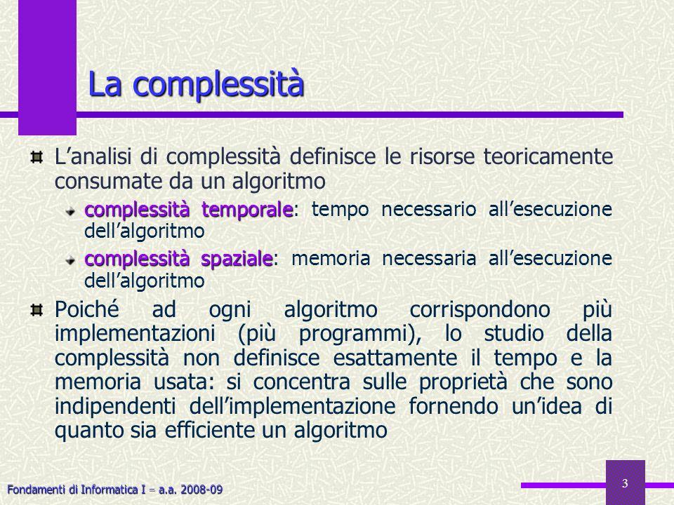 Fondamenti di Informatica I a.a. 2008-09 3 La complessità Lanalisi di complessità definisce le risorse teoricamente consumate da un algoritmo compless