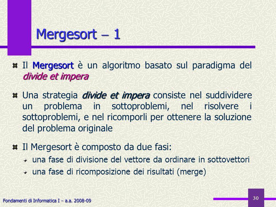 Fondamenti di Informatica I a.a. 2008-09 30 Mergesort 1 Mergesort divide et impera Il Mergesort è un algoritmo basato sul paradigma del divide et impe