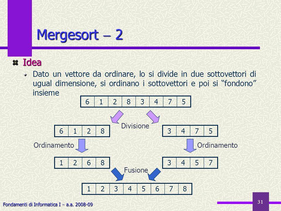 Fondamenti di Informatica I a.a. 2008-09 31 Mergesort 2 Idea Dato un vettore da ordinare, lo si divide in due sottovettori di ugual dimensione, si ord