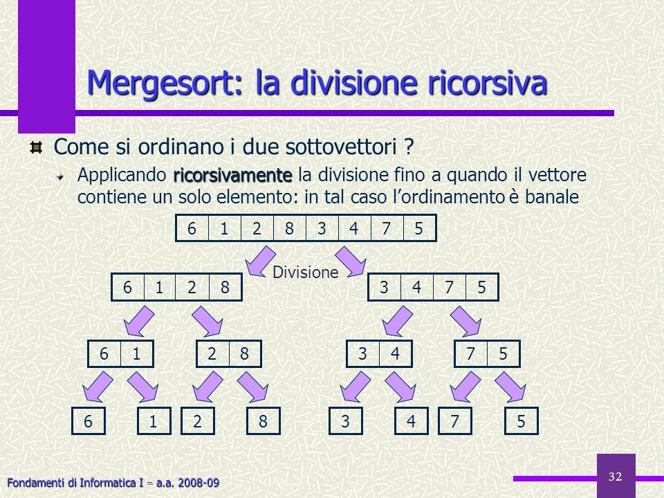 Fondamenti di Informatica I a.a. 2008-09 32 Mergesort: la divisione ricorsiva Come si ordinano i due sottovettori ? ricorsivamente Applicando ricorsiv