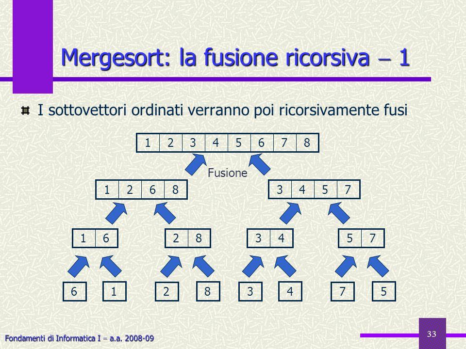 Fondamenti di Informatica I a.a. 2008-09 33 Mergesort: la fusione ricorsiva 1 I sottovettori ordinati verranno poi ricorsivamente fusi 18765432 Fusion