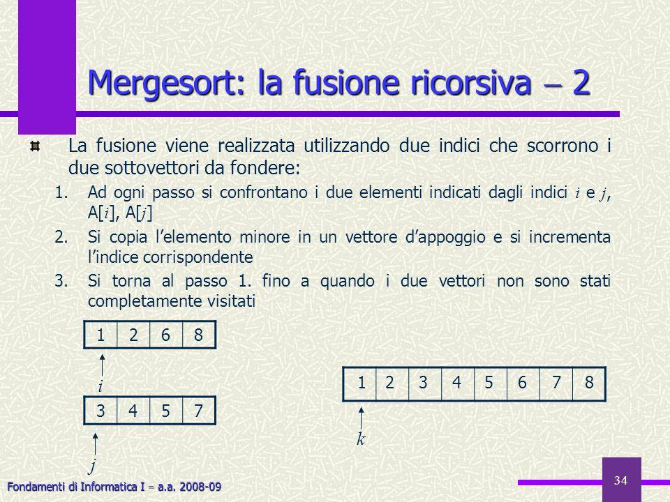 Fondamenti di Informatica I a.a. 2008-09 34 Mergesort: la fusione ricorsiva 2 La fusione viene realizzata utilizzando due indici che scorrono i due so