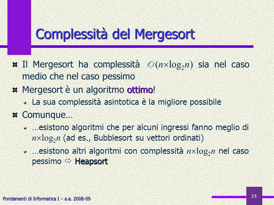 Fondamenti di Informatica I a.a. 2008-09 35 Complessità del Mergesort Il Mergesort ha complessità O (n log 2 n) sia nel caso medio che nel caso pessim