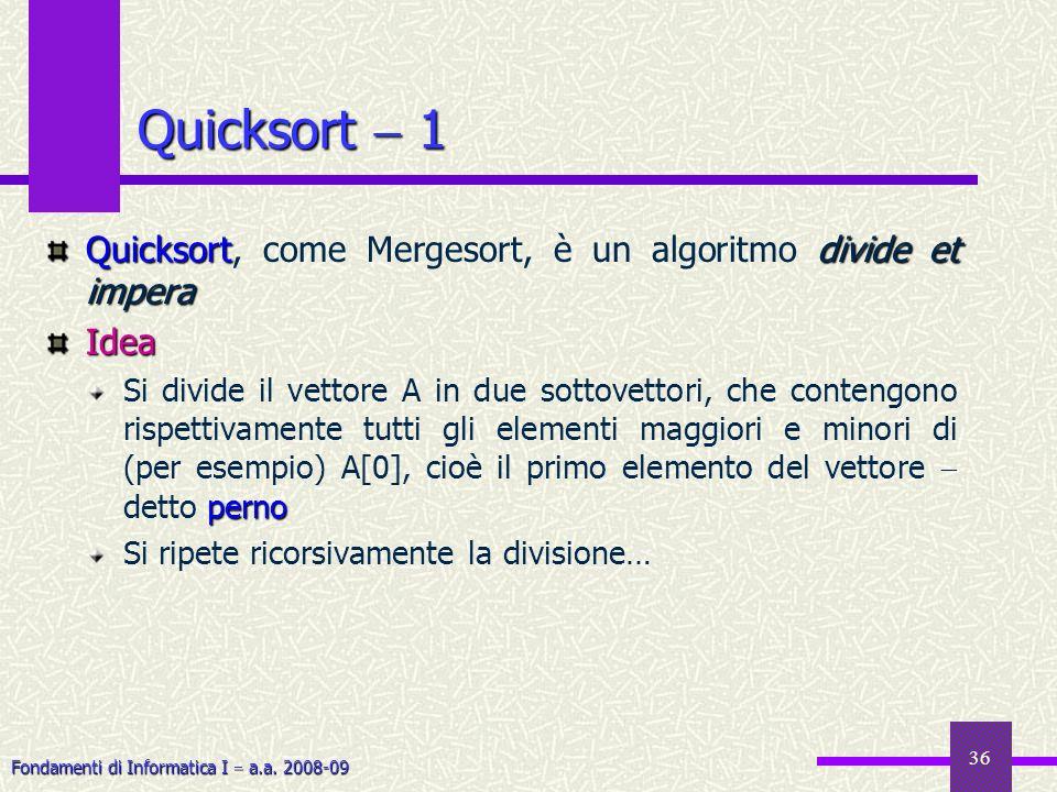 Fondamenti di Informatica I a.a. 2008-09 36 Quicksort 1 Quicksortdivide et impera Quicksort, come Mergesort, è un algoritmo divide et imperaIdea perno