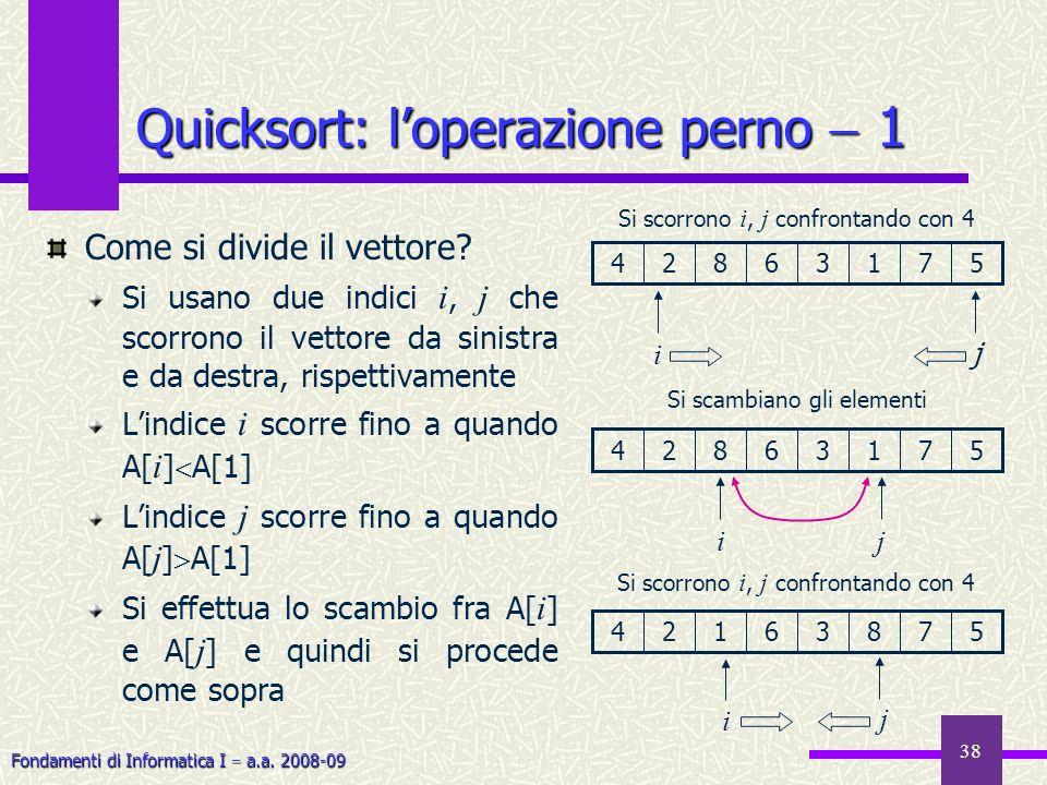 Fondamenti di Informatica I a.a. 2008-09 38 Quicksort: loperazione perno 1 Come si divide il vettore? Si usano due indici i, j che scorrono il vettore