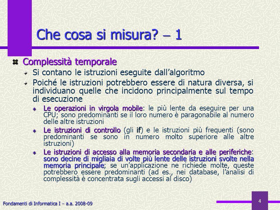 Fondamenti di Informatica I a.a. 2008-09 4 Complessità temporale Si contano le istruzioni eseguite dallalgoritmo Poiché le istruzioni potrebbero esser