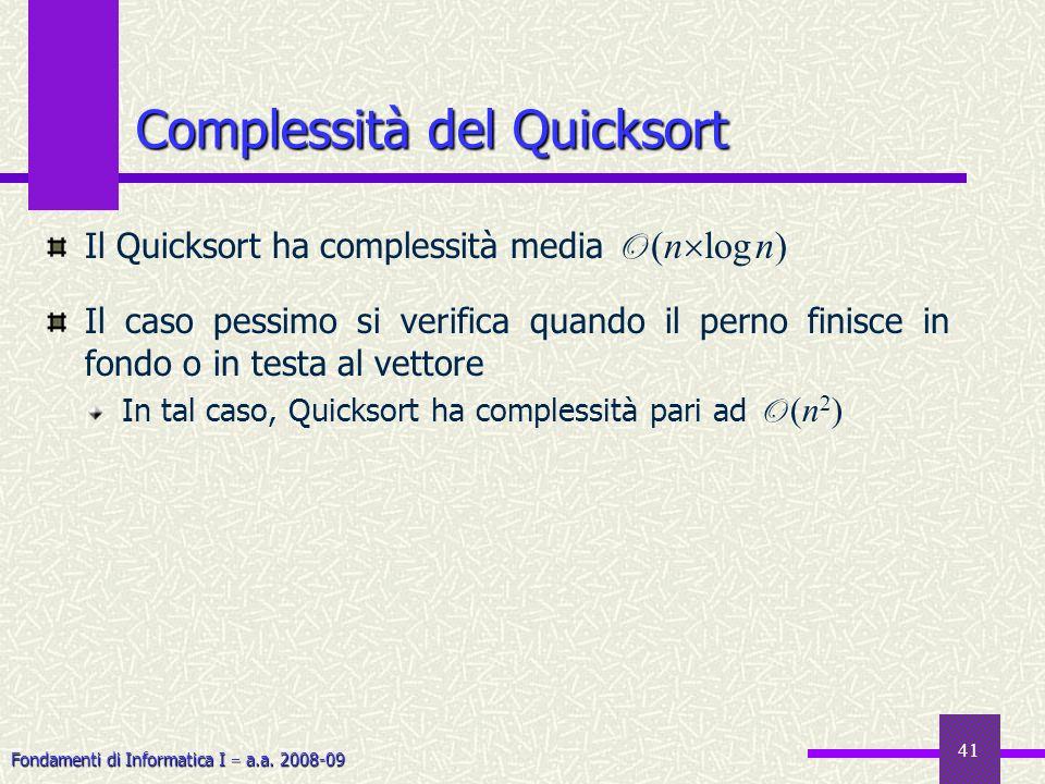 Fondamenti di Informatica I a.a. 2008-09 41 Complessità del Quicksort Il Quicksort ha complessità media O (n log n) Il caso pessimo si verifica quando