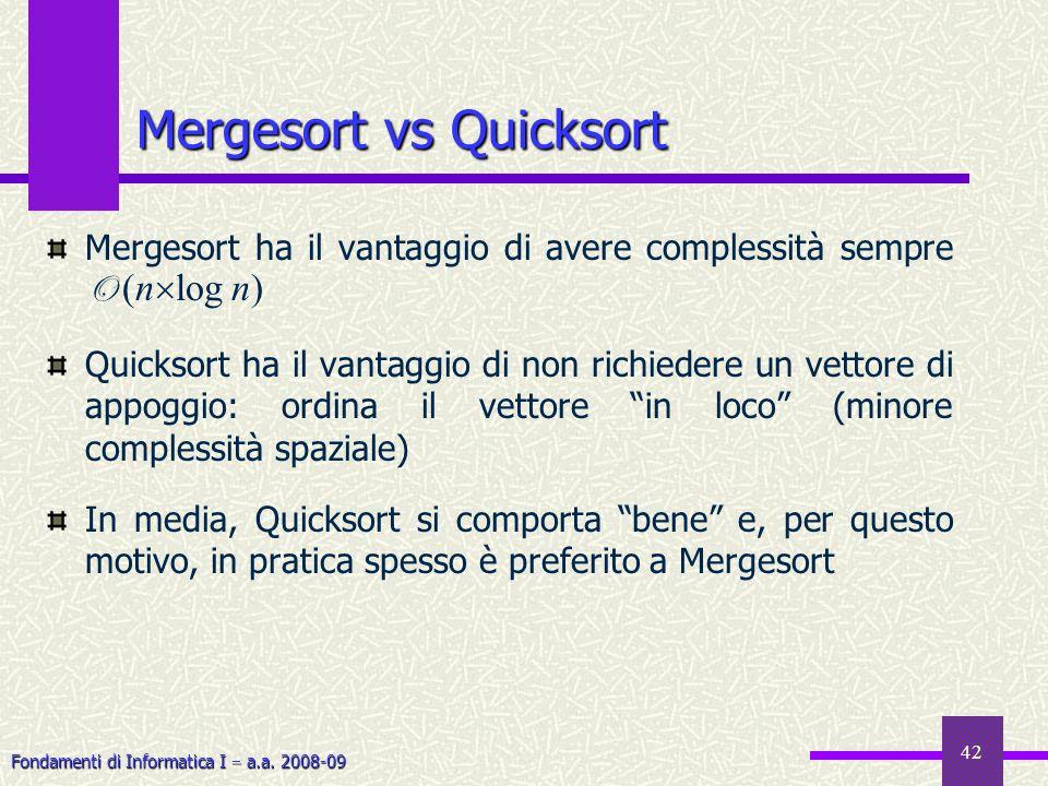 Fondamenti di Informatica I a.a. 2008-09 42 Mergesort vs Quicksort Mergesort ha il vantaggio di avere complessità sempre O (n log n) Quicksort ha il v