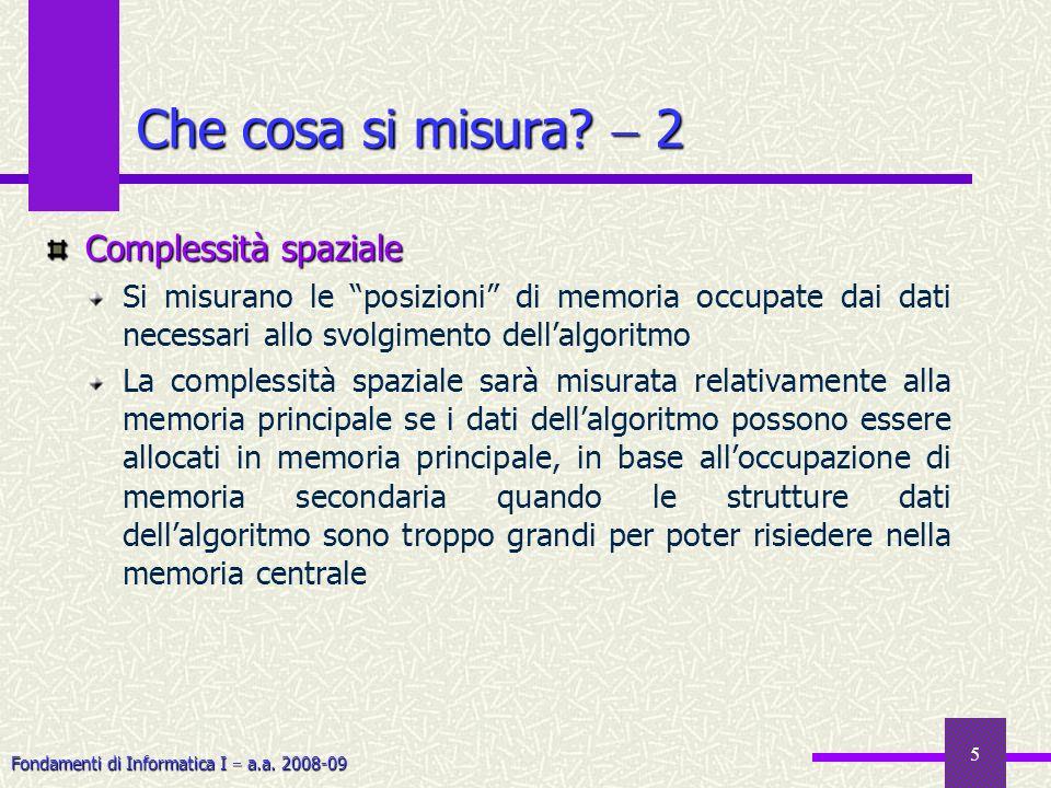 Fondamenti di Informatica I a.a. 2008-09 5 Complessità spaziale Si misurano le posizioni di memoria occupate dai dati necessari allo svolgimento della
