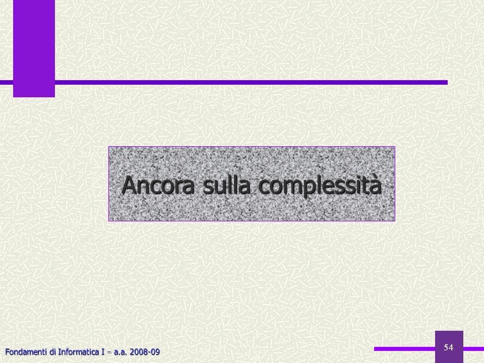 Fondamenti di Informatica I a.a. 2008-09 54 Ancora sulla complessità