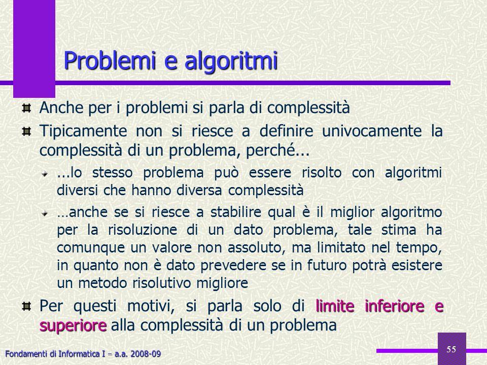 Fondamenti di Informatica I a.a. 2008-09 55 Problemi e algoritmi Anche per i problemi si parla di complessità Tipicamente non si riesce a definire uni