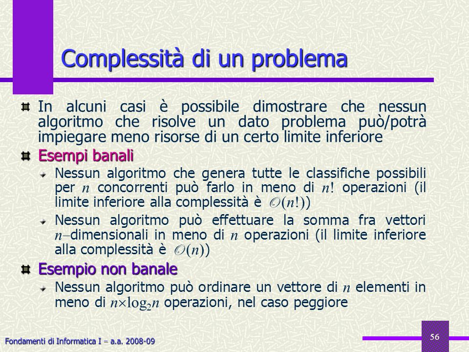 Fondamenti di Informatica I a.a. 2008-09 56 Complessità di un problema In alcuni casi è possibile dimostrare che nessun algoritmo che risolve un dato