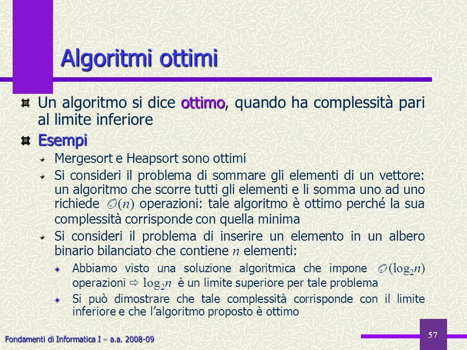 Fondamenti di Informatica I a.a. 2008-09 57 Algoritmi ottimi ottimo Un algoritmo si dice ottimo, quando ha complessità pari al limite inferioreEsempi