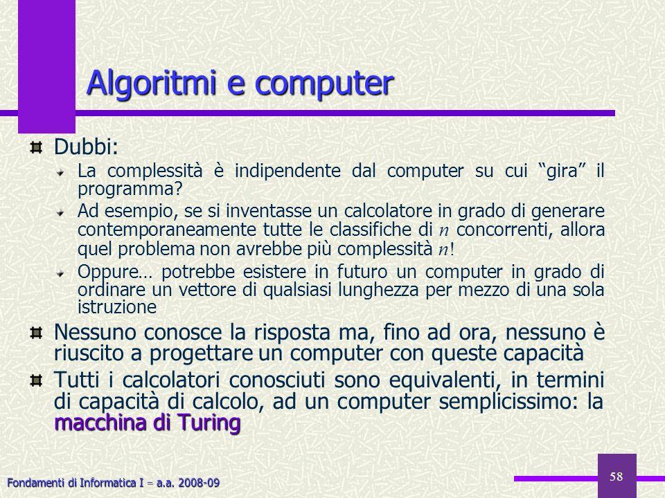 Fondamenti di Informatica I a.a. 2008-09 58 Algoritmi e computer Dubbi: La complessità è indipendente dal computer su cui gira il programma? Ad esempi