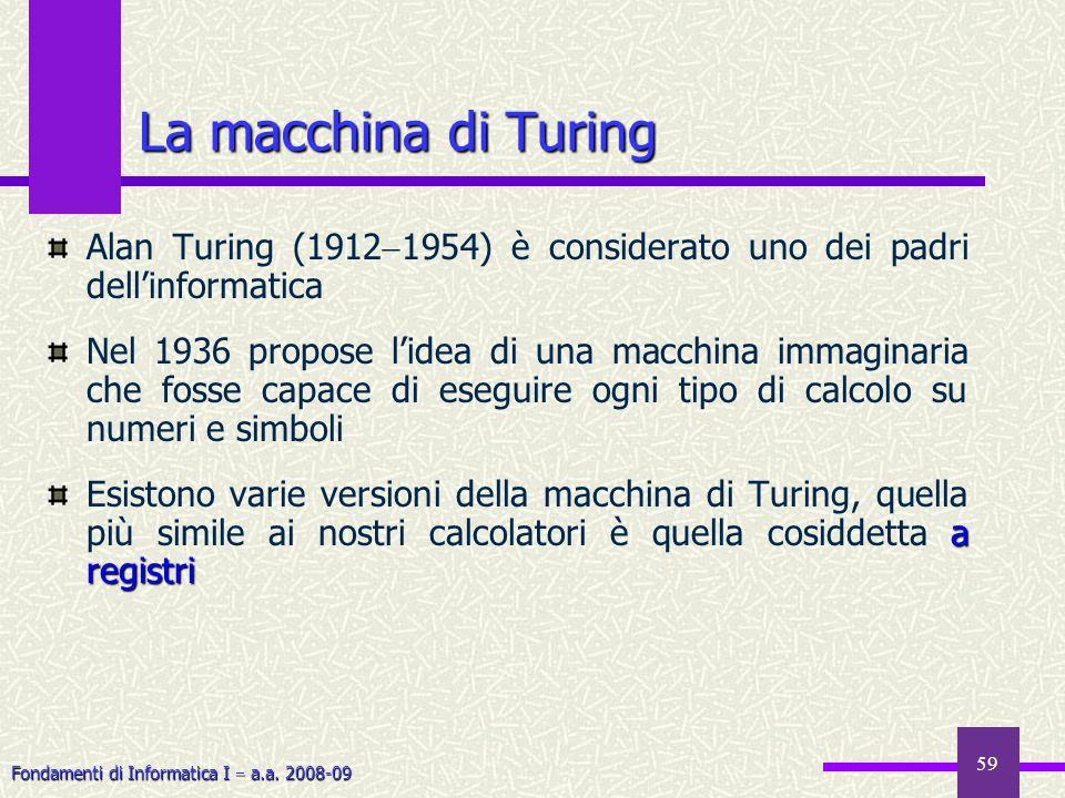Fondamenti di Informatica I a.a. 2008-09 59 La macchina di Turing Alan Turing (1912 1954) è considerato uno dei padri dellinformatica Nel 1936 propose