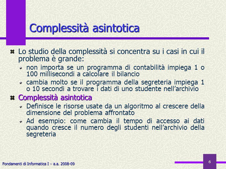 Fondamenti di Informatica I a.a. 2008-09 6 Lo studio della complessità si concentra su i casi in cui il problema è grande: non importa se un programma