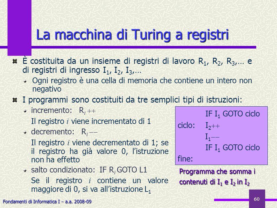 Fondamenti di Informatica I a.a. 2008-09 60 La macchina di Turing a registri È costituita da un insieme di registri di lavoro R 1, R 2, R 3,… e di reg