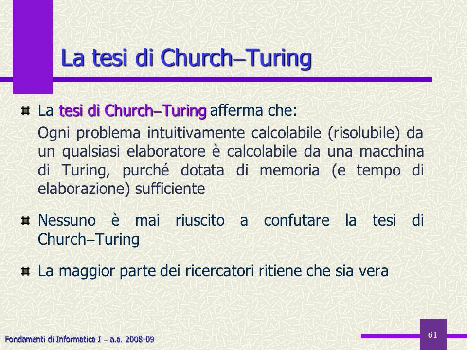 Fondamenti di Informatica I a.a. 2008-09 61 La tesi di Church Turing tesi di Church Turing La tesi di Church Turing afferma che: Ogni problema intuiti