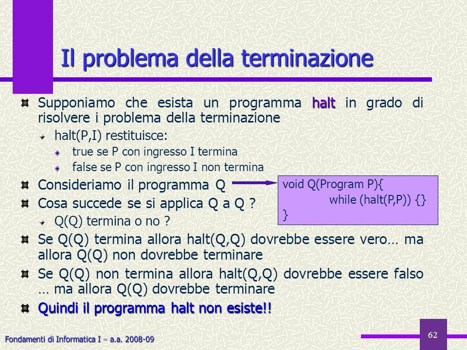Fondamenti di Informatica I a.a. 2008-09 62 Il problema della terminazione halt Supponiamo che esista un programma halt in grado di risolvere i proble