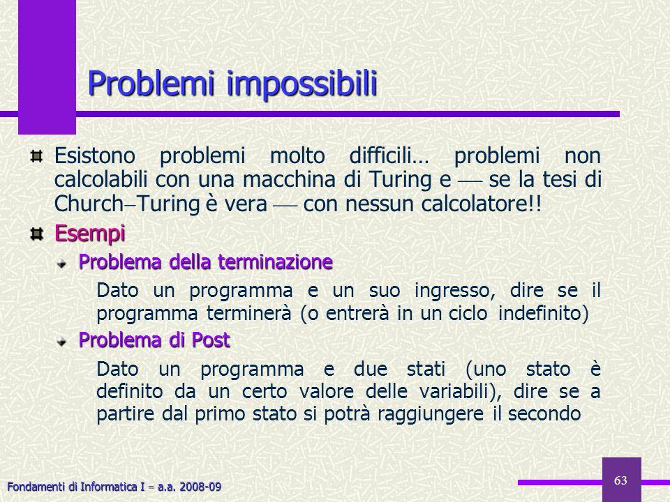 Fondamenti di Informatica I a.a. 2008-09 63 Problemi impossibili Esistono problemi molto difficili… problemi non calcolabili con una macchina di Turin