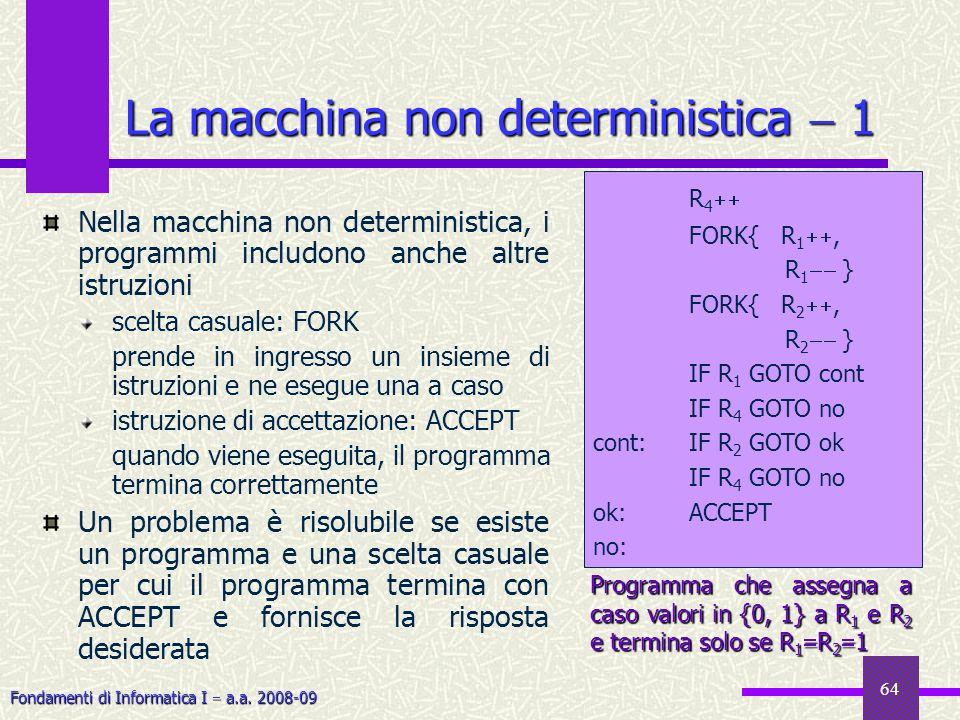 Fondamenti di Informatica I a.a. 2008-09 64 La macchina non deterministica 1 Nella macchina non deterministica, i programmi includono anche altre istr