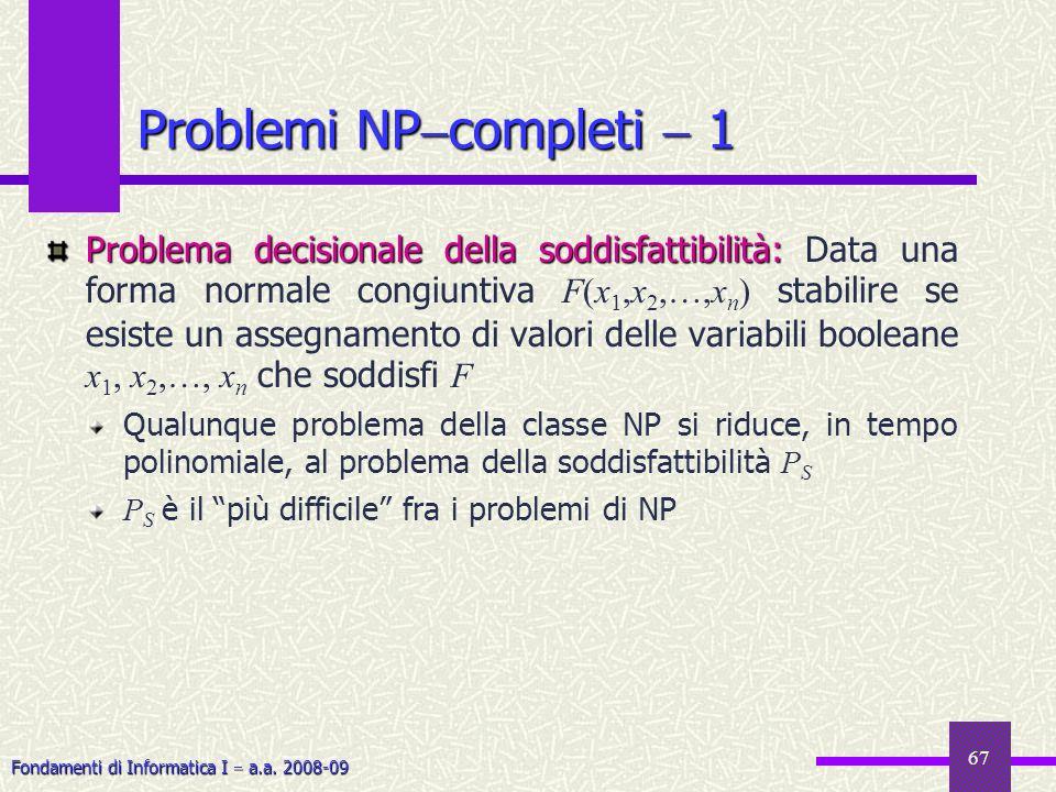 Fondamenti di Informatica I a.a. 2008-09 67 Problemi NP completi 1 Problema decisionale della soddisfattibilità: Problema decisionale della soddisfatt