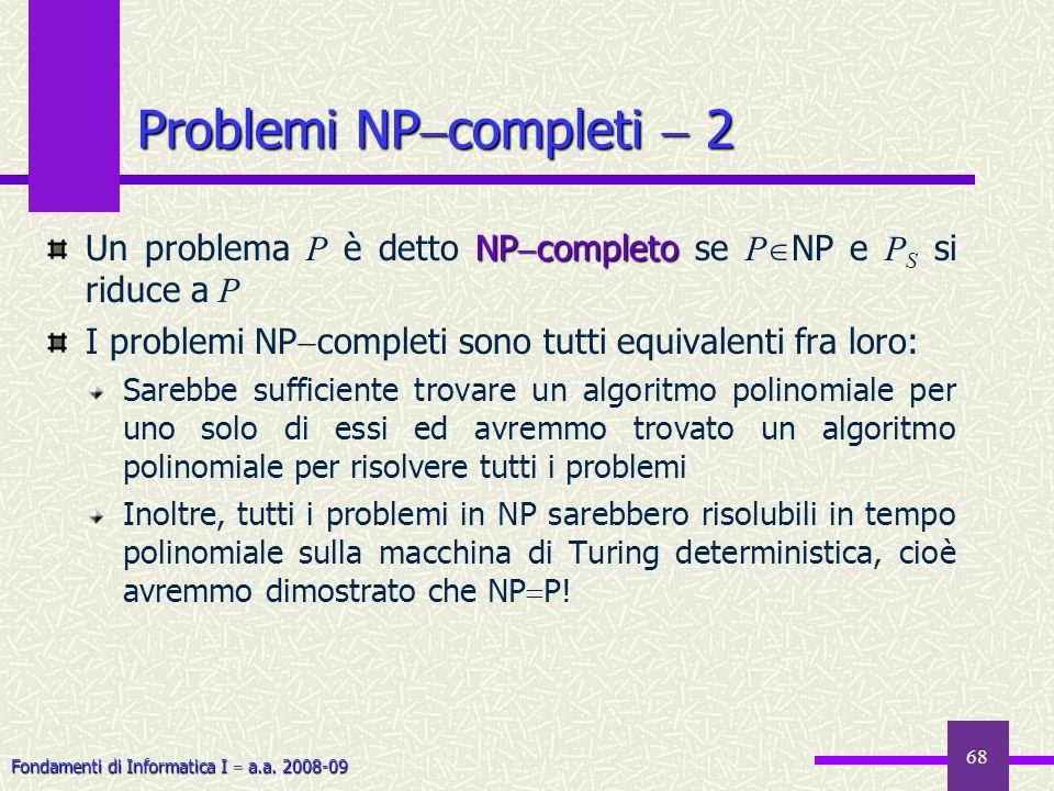Fondamenti di Informatica I a.a. 2008-09 68 Problemi NP completi 2 NP completo Un problema P è detto NP completo se P NP e P S si riduce a P I problem