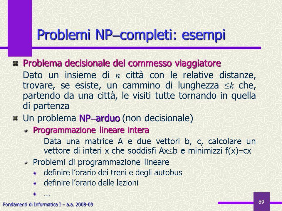 Fondamenti di Informatica I a.a. 2008-09 69 Problemi NP completi: esempi Problema decisionale del commesso viaggiatore Dato un insieme di n città con