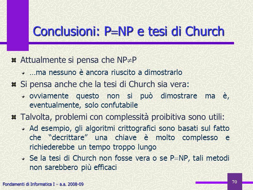 Fondamenti di Informatica I a.a. 2008-09 70 Conclusioni: P NP e tesi di Church Attualmente si pensa che NP P …ma nessuno è ancora riuscito a dimostrar