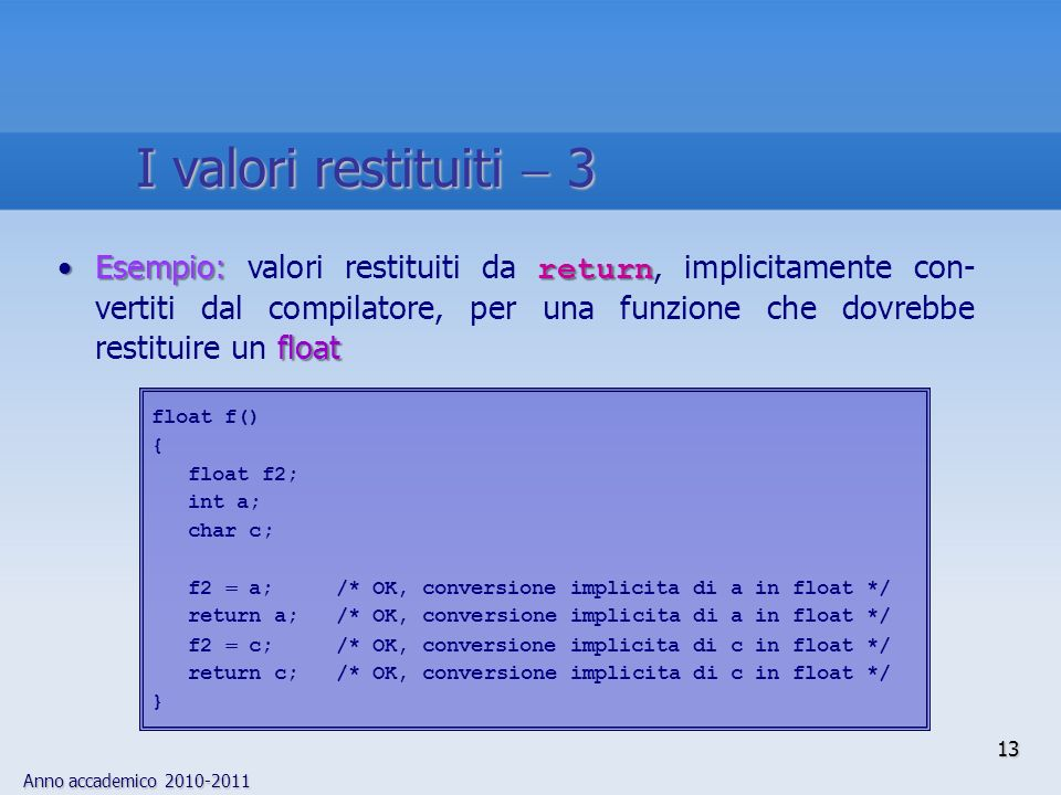 Anno accademico 2010-2011 13 Esempio: return floatEsempio: valori restituiti da return, implicitamente con- vertiti dal compilatore, per una funzione che dovrebbe restituire un float float f() { float f2; int a; char c; f2 a; /* OK, conversione implicita di a in float */ return a; /* OK, conversione implicita di a in float */ f2 c; /* OK, conversione implicita di c in float */ return c; /* OK, conversione implicita di c in float */ } I valori restituiti 3
