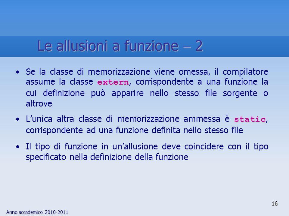 Anno accademico 2010-2011 16 externSe la classe di memorizzazione viene omessa, il compilatore assume la classe extern, corrispondente a una funzione la cui definizione può apparire nello stesso file sorgente o altrove staticLunica altra classe di memorizzazione ammessa è static, corrispondente ad una funzione definita nello stesso file Il tipo di funzione in unallusione deve coincidere con il tipo specificato nella definizione della funzione Le allusioni a funzione 2